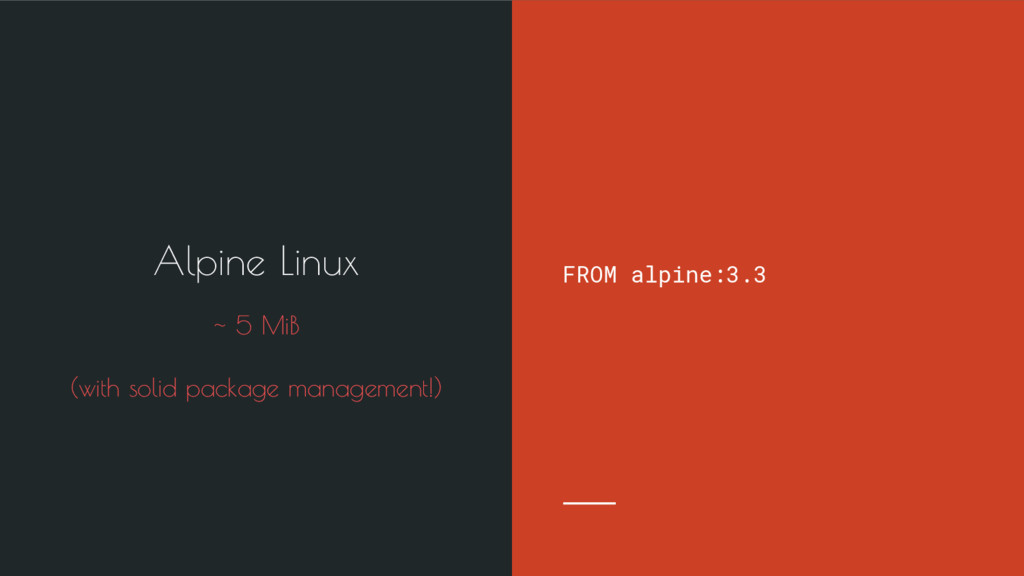 FROM alpine:3.3 Alpine Linux ~ 5 MiB (with soli...