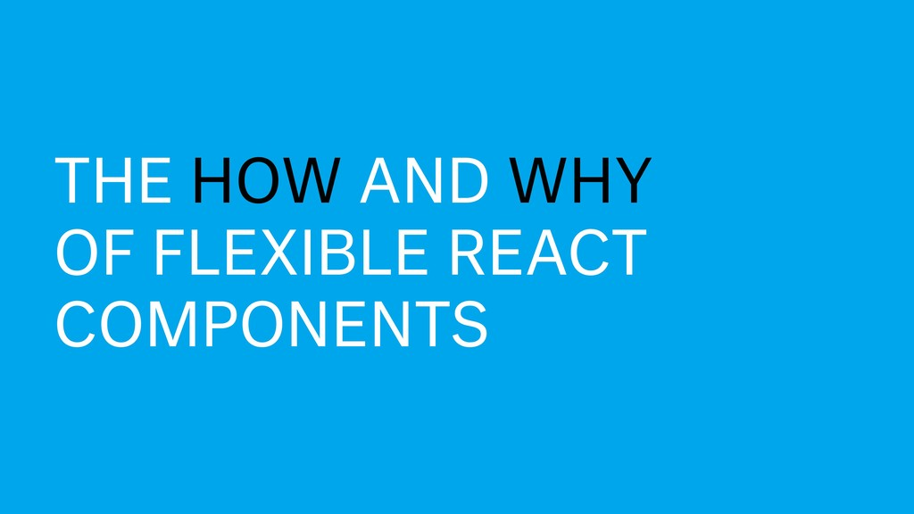 The how and why of flexible React components TH...