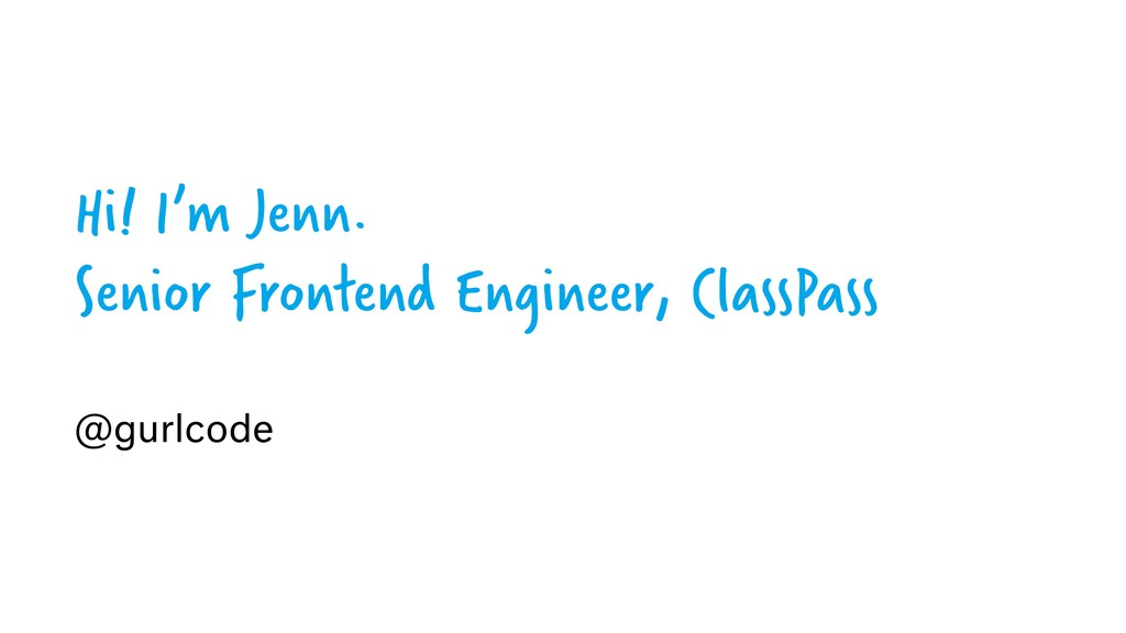Hi! I'm Jenn. Senior Frontend Engineer, ClassPa...