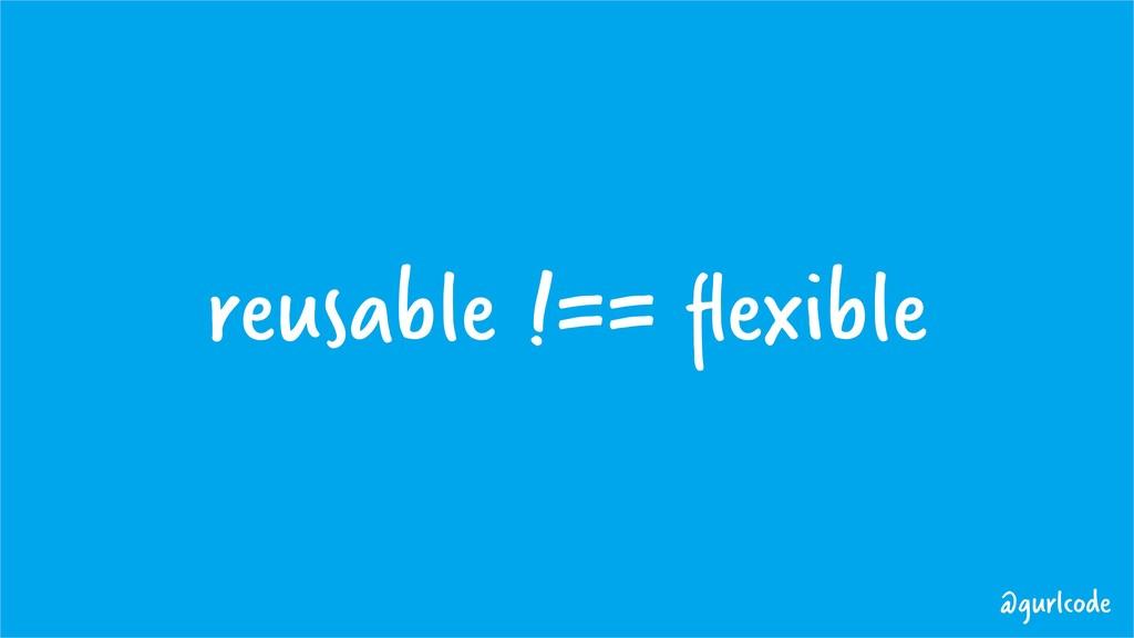 reusable !== flexible @gurlcode