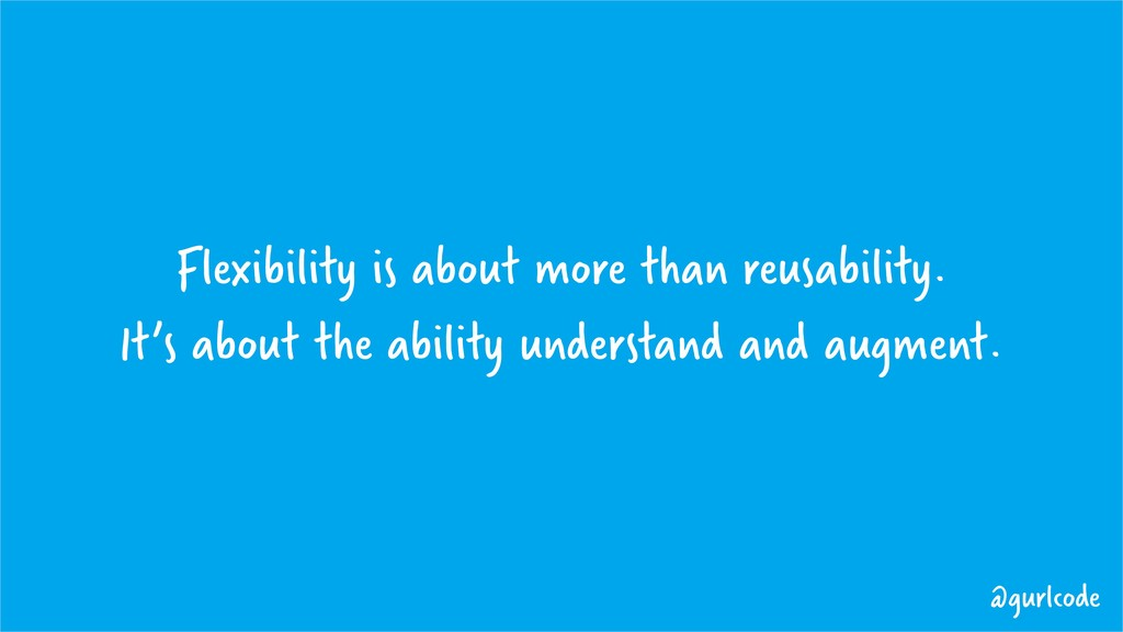 Flexibility is about more than reusability. It'...
