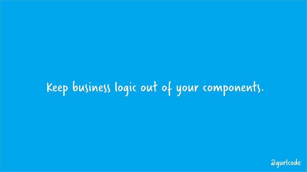 Keep business logic out of your components. @gu...