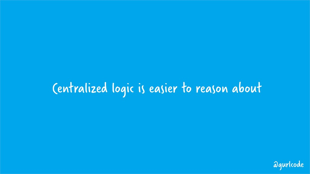 Centralized logic is easier to reason about @gu...