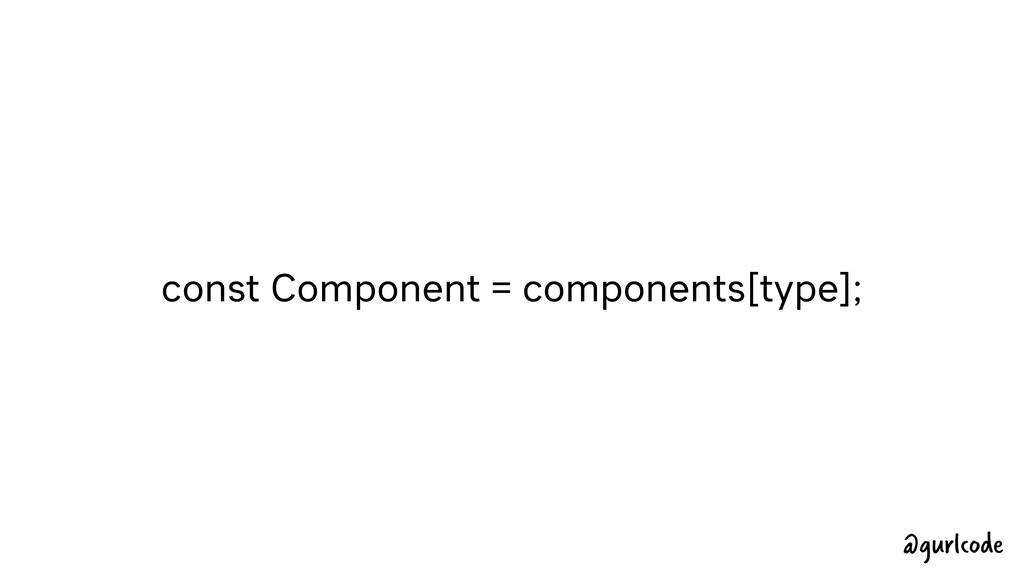 const Component = components[type]; @gurlcode