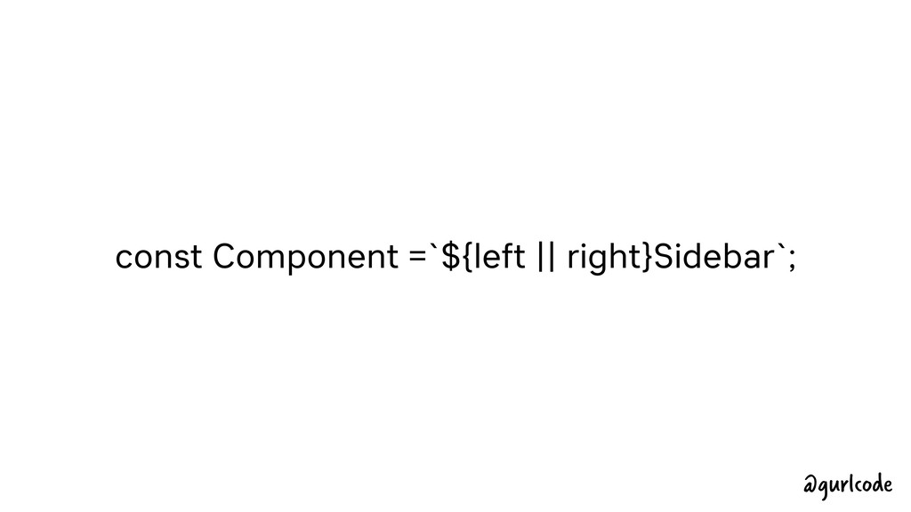 const Component =`${left    right}Sidebar`; @gu...