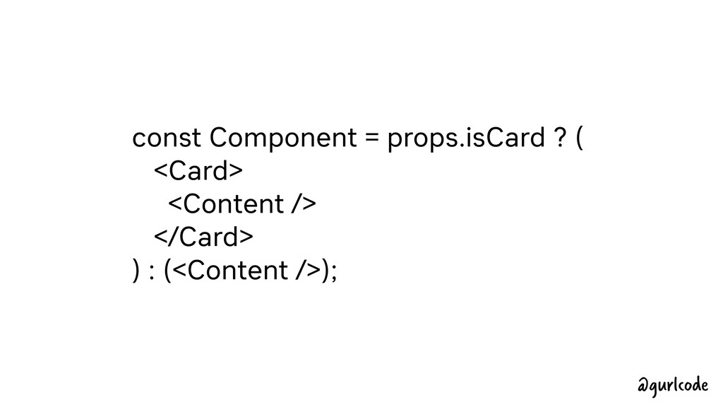 const Component = props.isCard ? ( <Card> <Cont...