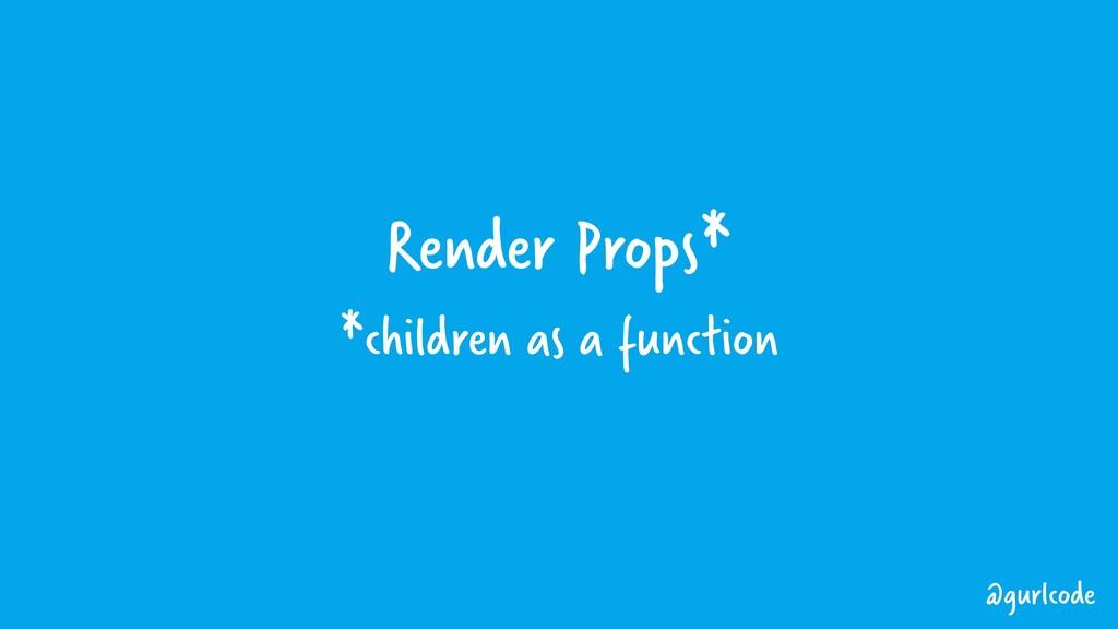 Render Props* *children as a function @gurlcode