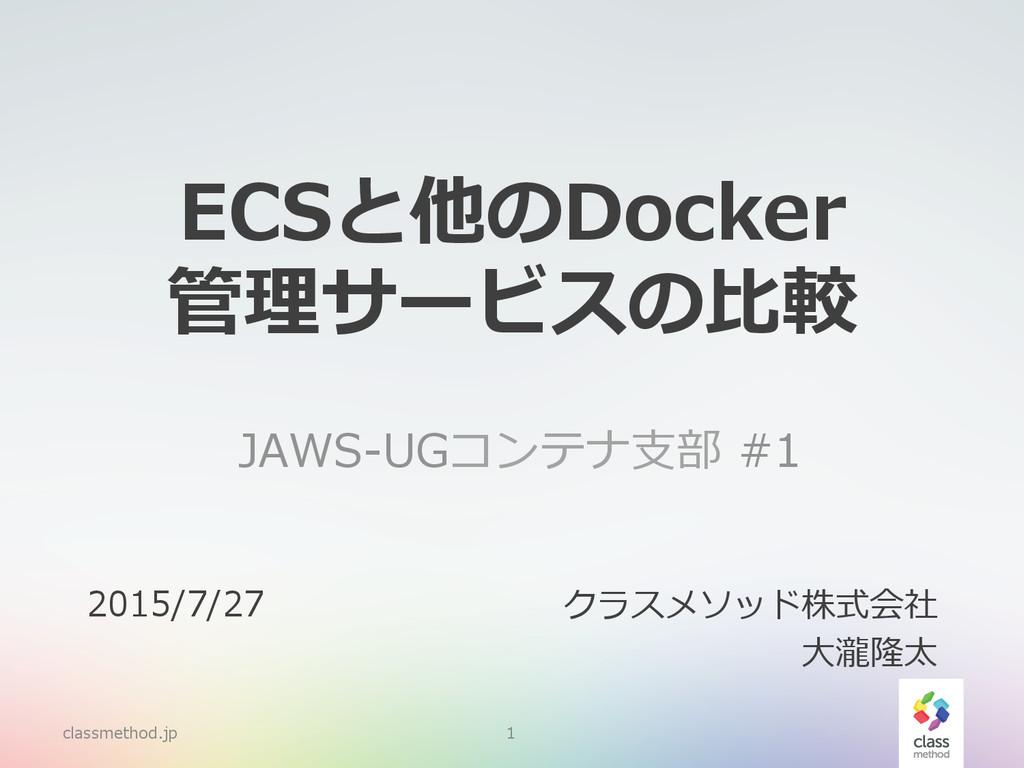 ECSと他のDocker 管理理サービスの⽐比較  JAWS-‐‑‒UGコンテナ⽀支部 #...