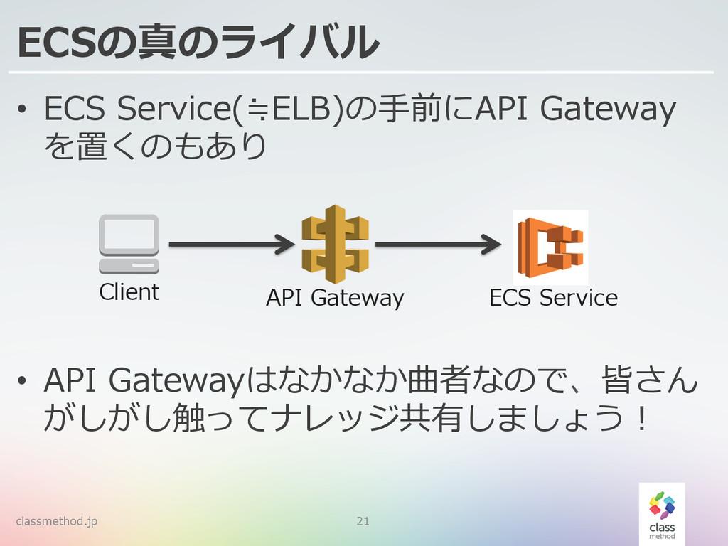 ECSの真のライバル • ECS Service(≒ELB)の⼿手前にAPI Gatew...