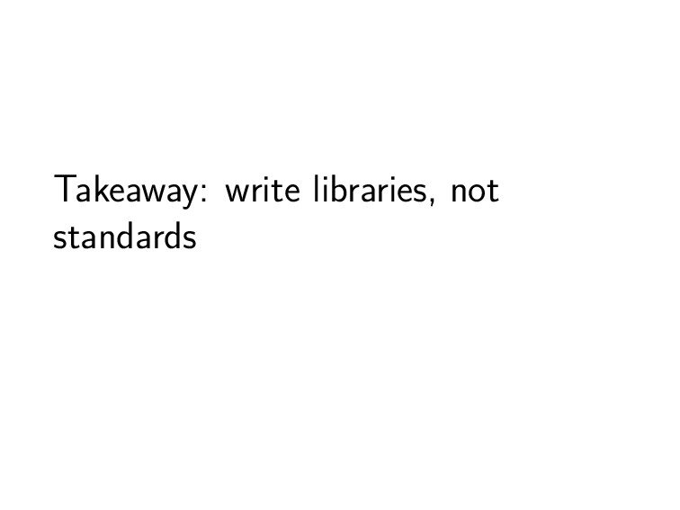 Takeaway: write libraries, not standards