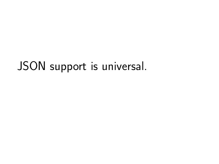 JSON support is universal.