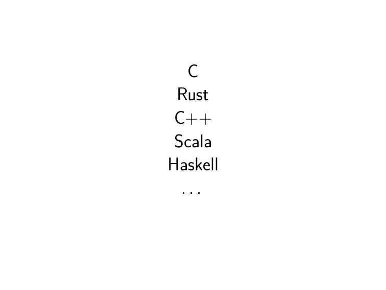 C Rust C++ Scala Haskell . . .