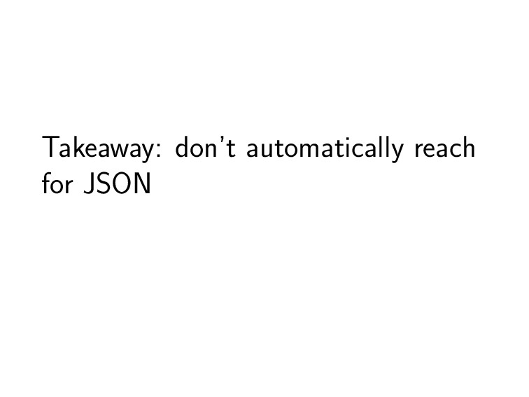 Takeaway: don't automatically reach for JSON