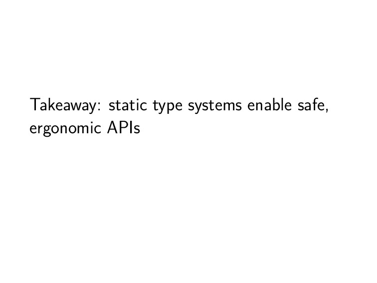 Takeaway: static type systems enable safe, ergo...