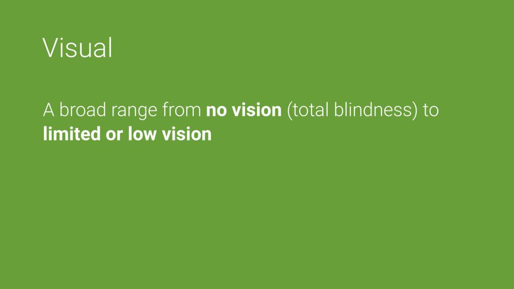 Visual A broad range from no vision (total blin...