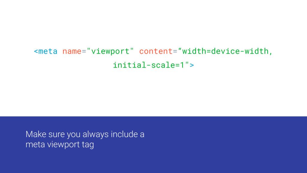 Make sure you always include a meta viewport ta...