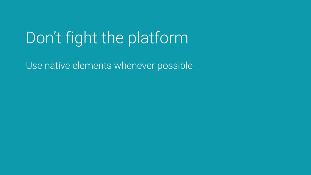 Don't fight the platform Use native elements wh...