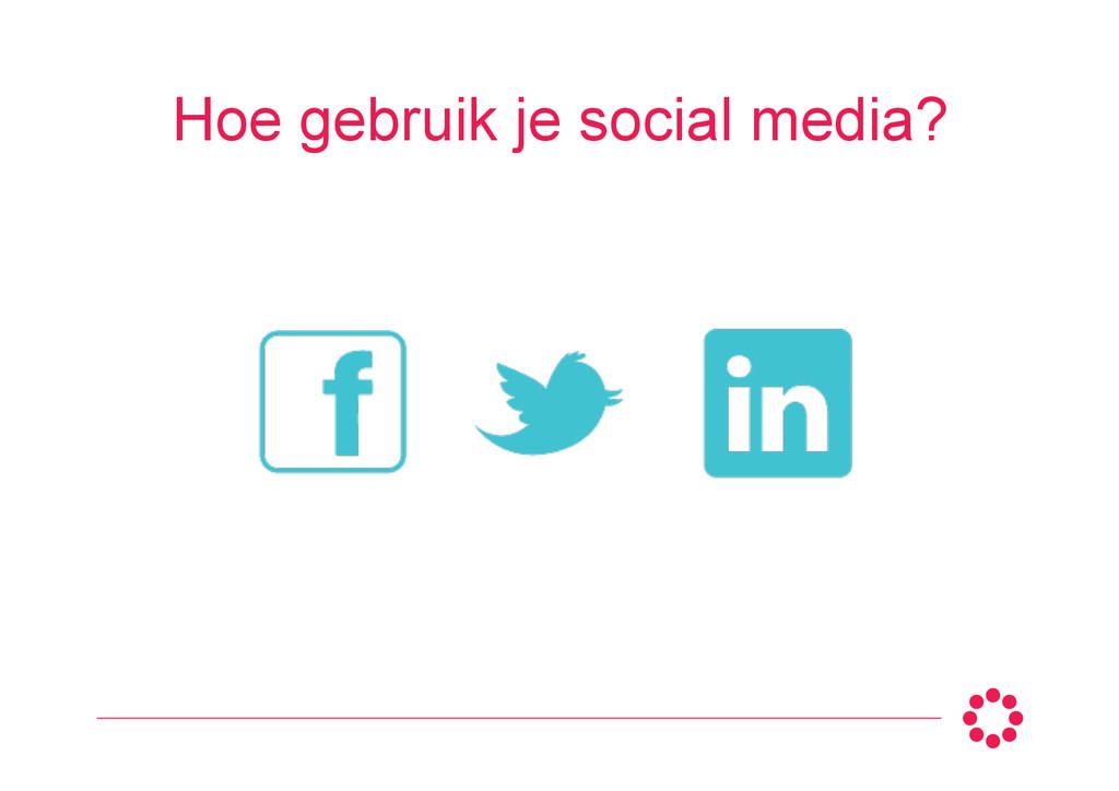 Hoe gebruik je social media?