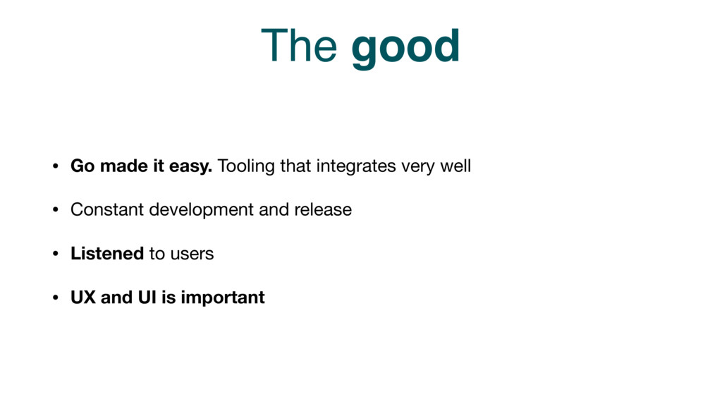 The good • Go made it easy. Tooling that integr...