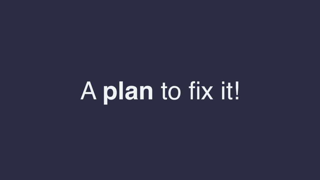 A plan to fix it!