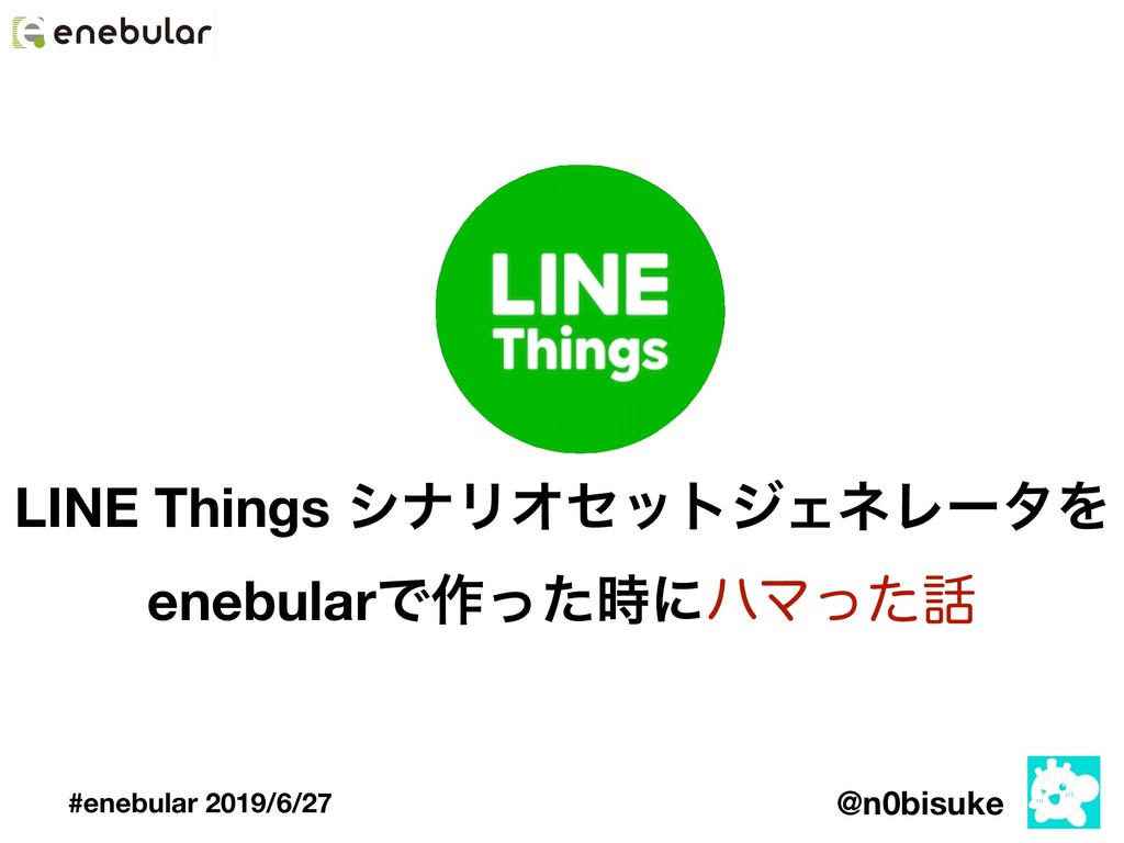 @n0bisuke #enebular 2019/6/27 LINE Things γφϦΦη...