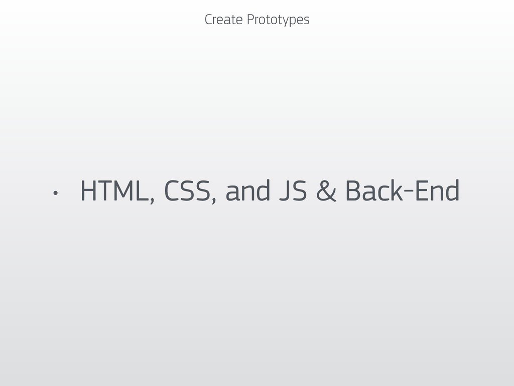 Create Prototypes • HTML, CSS, and JS & Back-End