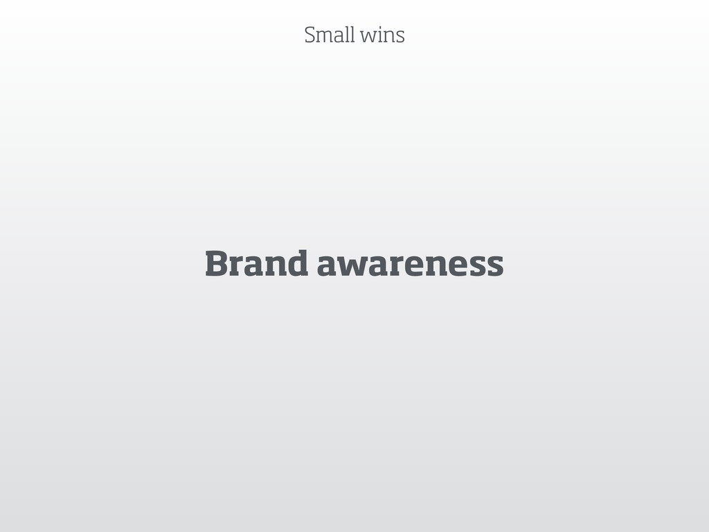 Brand awareness Small wins
