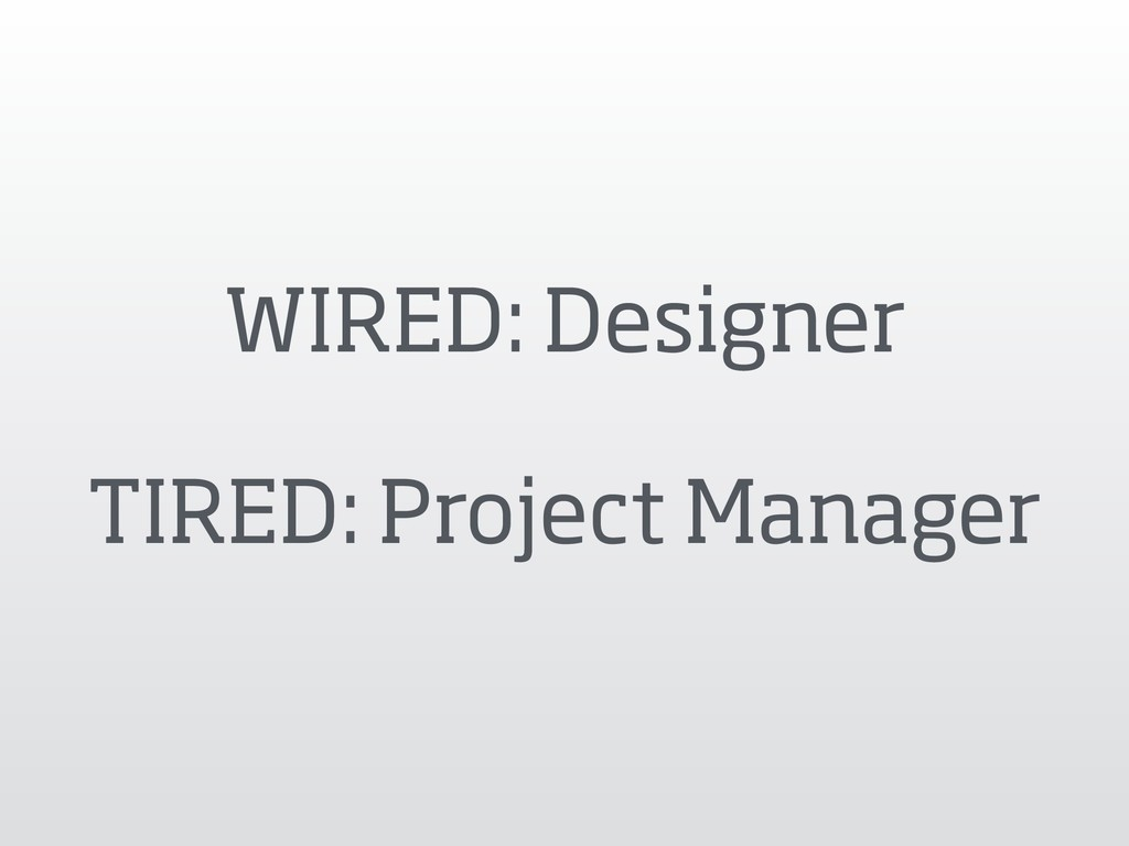 WIRED: Designer TIRED: Project Manager