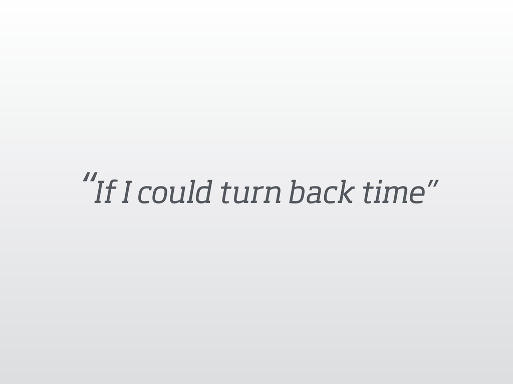 """If I could turn back time"""
