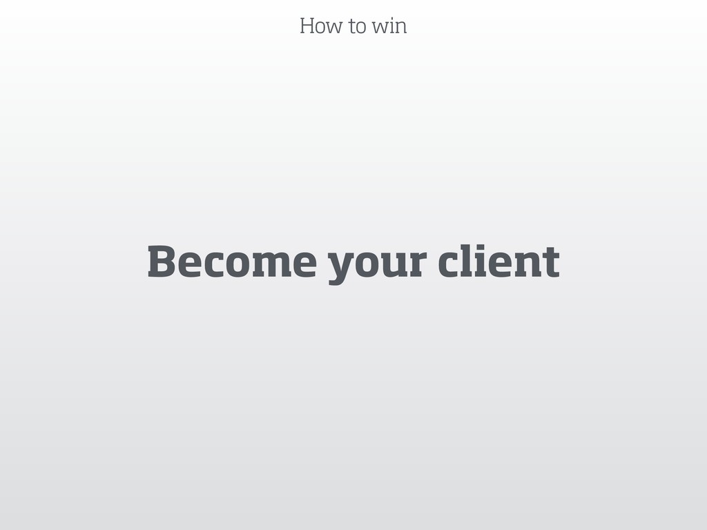 How to win Become your client
