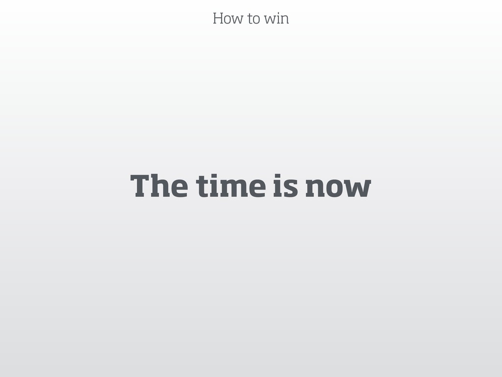 How to win The time is now