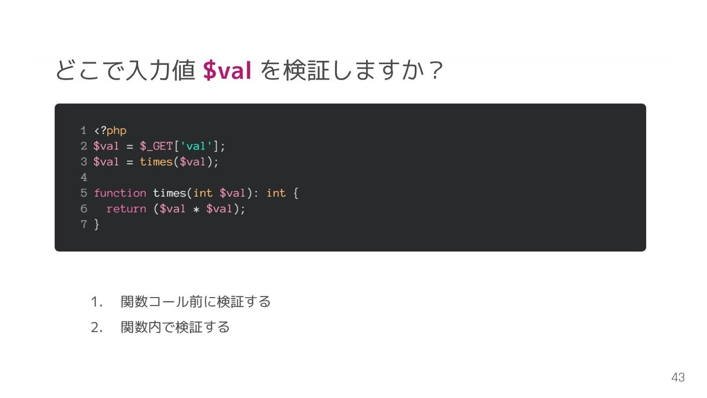 43 どこで入力値 $val を検証しますか? 1. 関数コール前に検証する 2. 関数内で検...