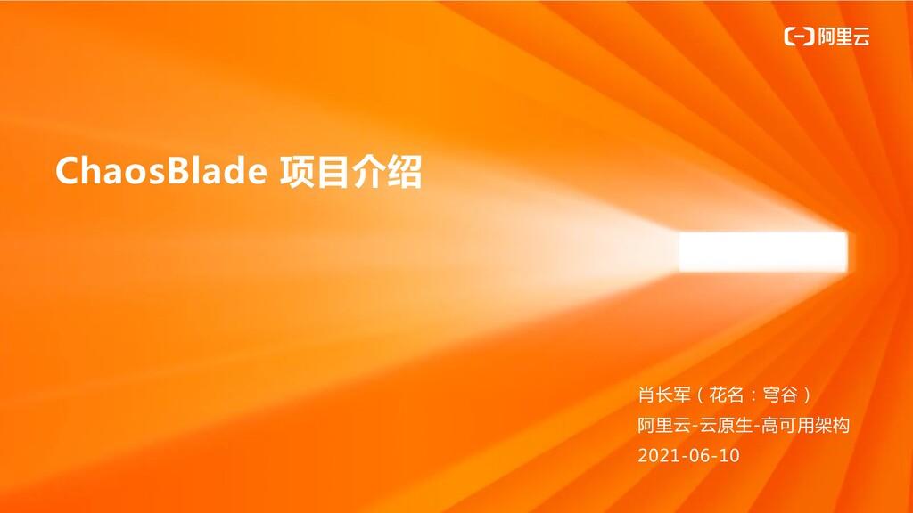 ChaosBlade 项目介绍 肖长军(花名:穹谷) 阿里云-云原生-高可用架构 2021-0...