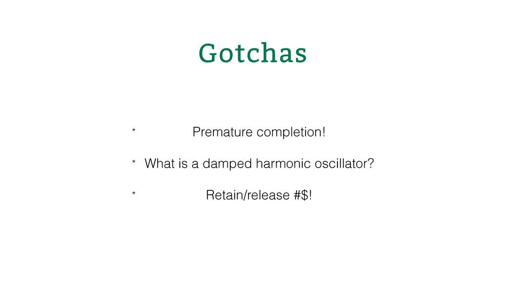 Gotchas * Premature completion! * What is a da...