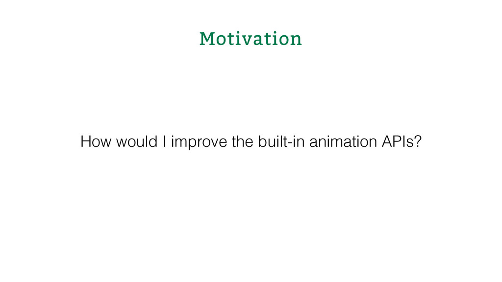 Motivation How would I improve the built-in ani...