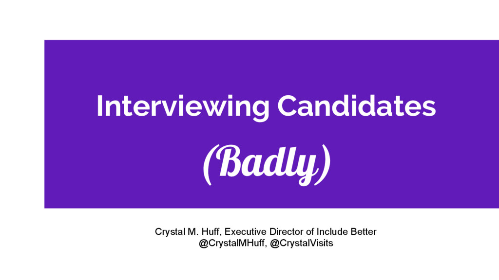 Interviewing Candidates (Badly) Crystal M. Huff...