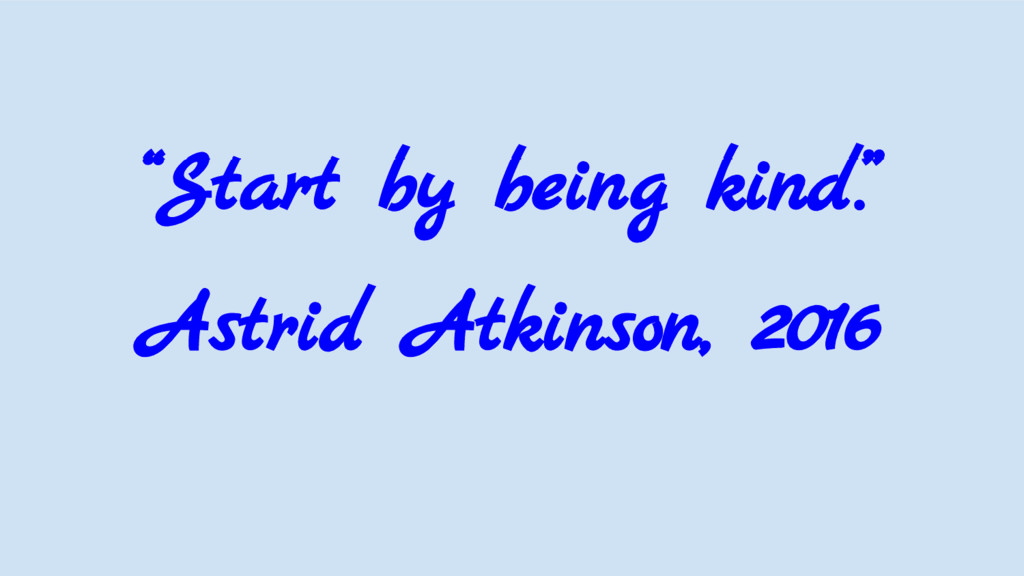 """""""Start by being kind."""" Astrid Atkinson, 2016"""
