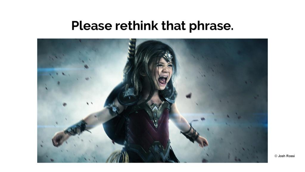 Please rethink that phrase. © Josh Rossi