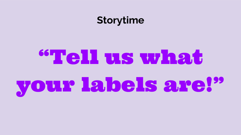 """Storytime """"Tell us what your labels are!"""""""