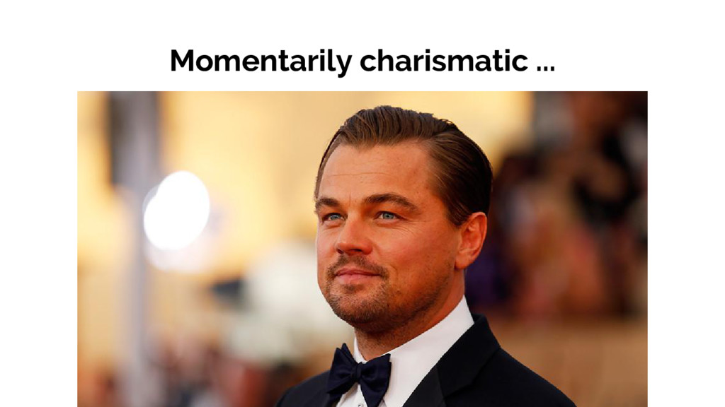 Momentarily charismatic ...