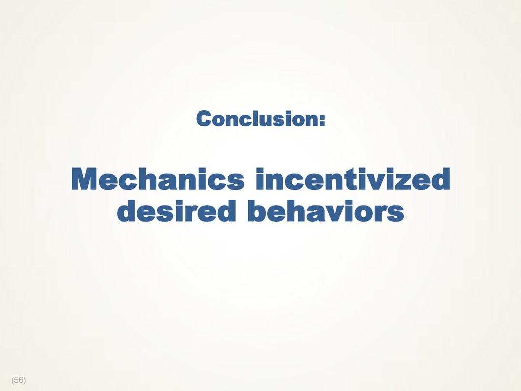 (56) Conclusion: Mechanics incentivized desired...