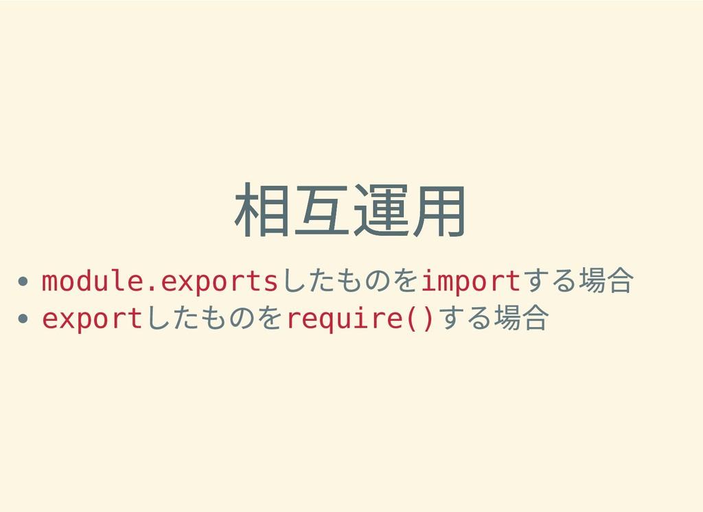 相互運⽤ 相互運⽤ module.exports したものを import する場合 expo...