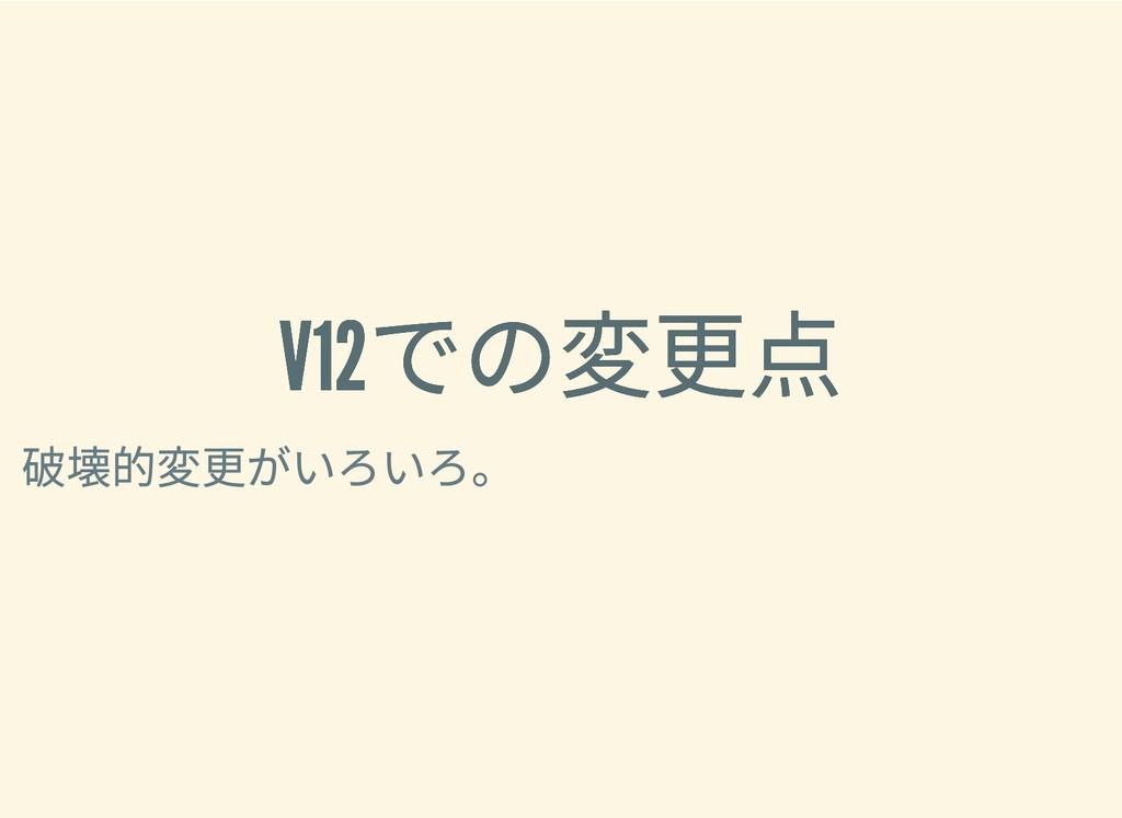 V12 での変更点 V12 での変更点 破壊的変更がいろいろ。