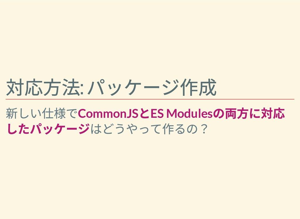 対応⽅法: パッケージ作成 対応⽅法: パッケージ作成 新しい仕様でCommonJS とES ...