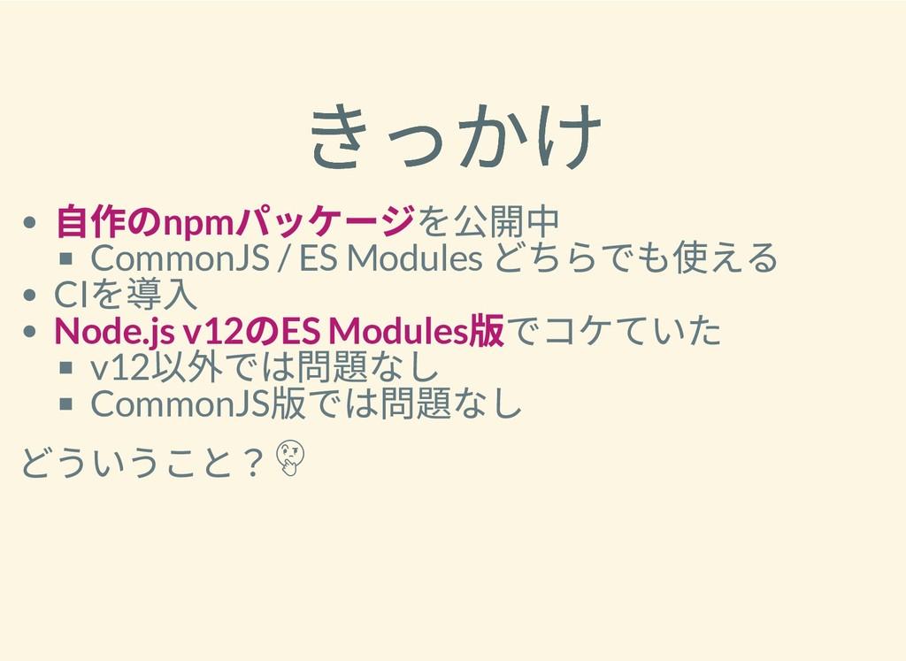 きっかけ きっかけ ⾃作のnpm パッケージを公開中 CommonJS / ES Module...