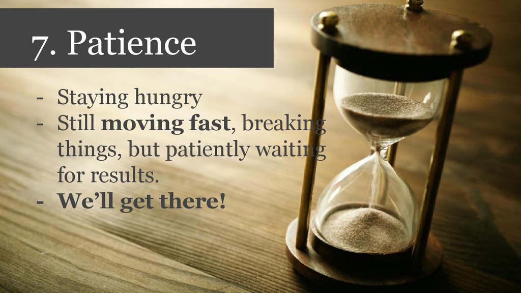 7. Patience - Staying hungry - Still moving fas...