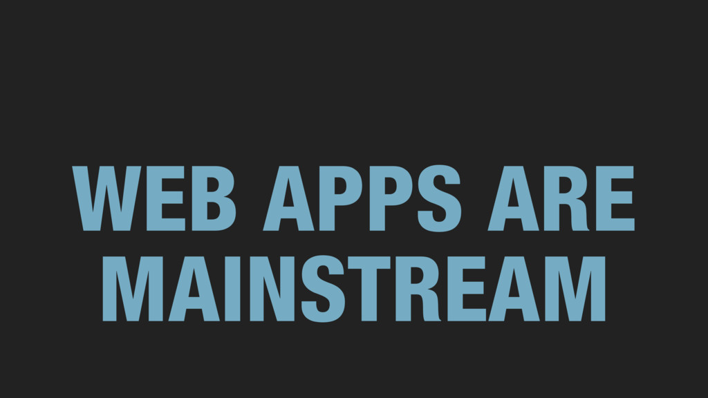 WEB APPS ARE MAINSTREAM