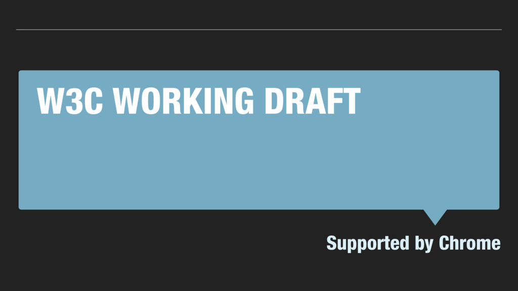 W3C WORKING DRAFT Supported by Chrome