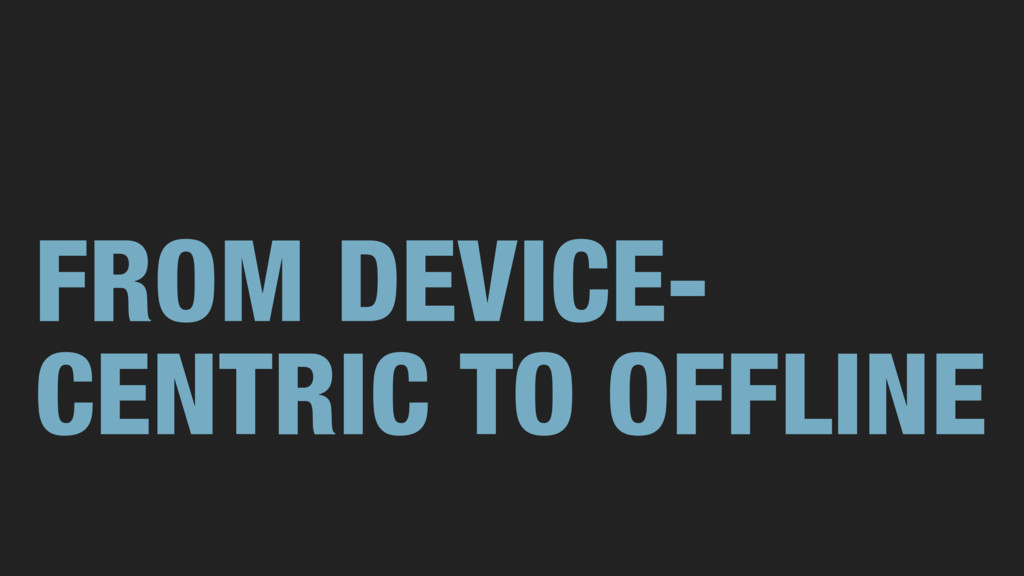 FROM DEVICE- CENTRIC TO OFFLINE