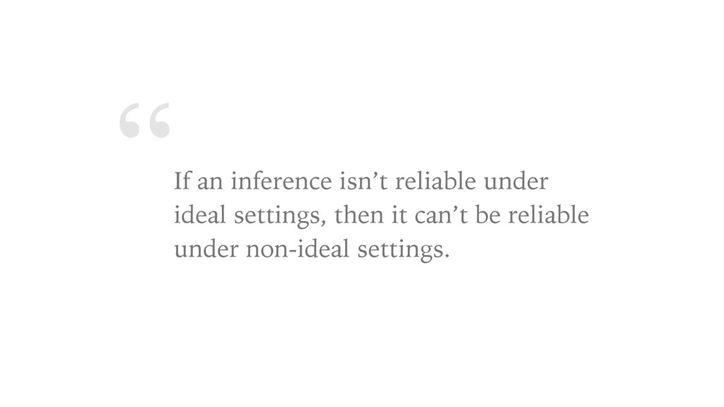 """ If an inference isn't reliable under ideal se..."